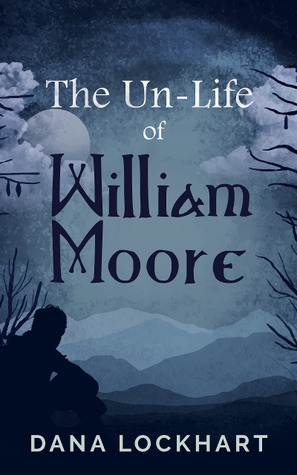 The Un-Life of William Moore by Dana Lockhart