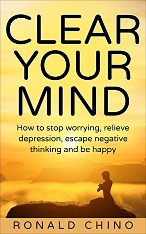 Clear your mind: How to stop worrying, relieve depression, escape negative thinking and be happy