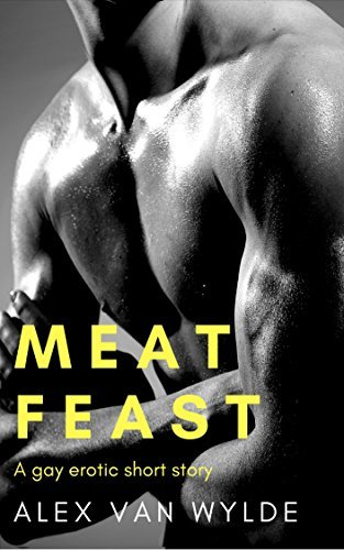 Meat Feast: A gay erotic short story  by  Alex van Wylde