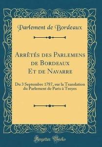 Arr�t�s Des Parlemens de Bordeaux Et de Navarre: Du 3 Septembre 1787, Sur La Translation Du Parlement de Paris � Troyes