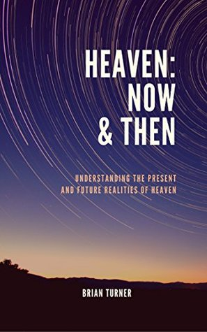 Heaven: Now and Then: Understanding the Present and Future Realities of Heaven