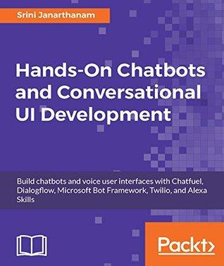 Hands-On Chatbots and Conversational UI Development: Build