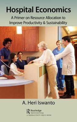 Hospital Economics A Primer on Resource Allocation to Improve Productivity & Sustainability