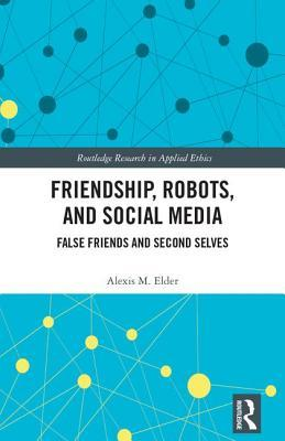 Friendship, Robots, and Social Media False Friends and Second Selves