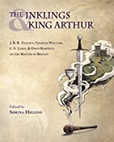 The Inklings and King Arthur: J. R. R. Tolkien, Charles Williams, C. S. Lewis, Owen Barfield on the Matter of Britain