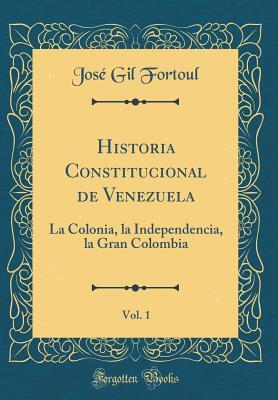 Historia Constitucional de Venezuela, Vol. 1: La Colonia, La Independencia, La Gran Colombia (Classic Reprint)