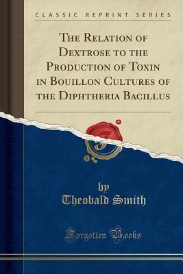 The Relation of Dextrose to the Production of Toxin in Bouillon Cultures of the Diphtheria Bacillus (Classic Reprint)