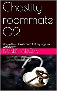 Chastity roommate 02: Story of how I lost control of my orgasm completely