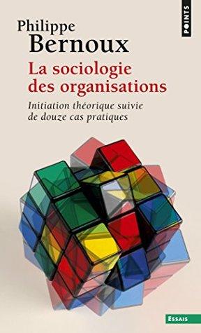 Sociologie des organisations. Initiation théorique suivie de douze cas pratiques (La): Initiation théorique suivie de douze cas pratiques