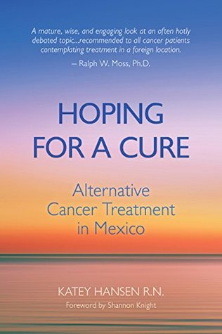 Hoping for a Cure: Alternative Cancer Treatment in Mexico by Katey