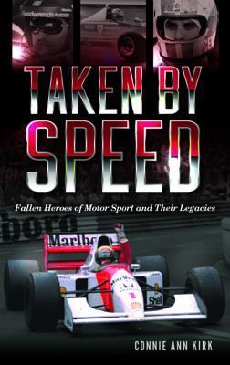 Taken by Speed: Fallen Heroes of Motor Sport and Their Legacies Connie Ann Kirk
