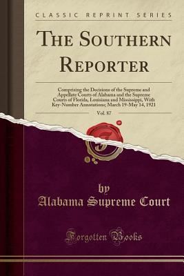 The Southern Reporter, Vol. 87: Comprising the Decisions of the Supreme and Appellate Courts of Alabama and the Supreme Courts of Florida, Louisiana and Mississippi, with Key-Number Annotations; March 19-May 14, 1921 (Classic Reprint)