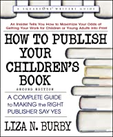 How to Publish Your Children's Book: A Complete Guide to Making the Right Publisher Say Yes