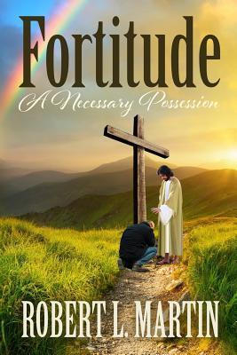 Fortitude a Necessary Possession  by  Mr Robert L Martin