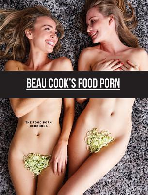 Beau Cook's Food Porn: The Food Porn Cookbook