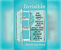 Invisible: How Young Women with Serious Health Issues Navigate Work, Relationships, and the Pressure to Seem...