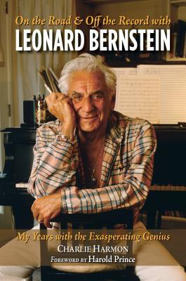 On the Road and Off the Record with Leonard Bernstein My Years with the Exasperating Genius