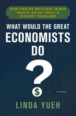What Would the Great Economists Do How Twelve Brilliant Minds Would Solve Today's Biggest Problems