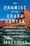 The Promise of the Grand Canyon: John Wesley Powell's Perilous Journey and His Vision for the American West