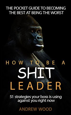 How To Be A Shit Leader by Andrew  Wood