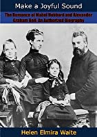 Make a Joyful Sound: The Romance of Mabel Hubbard and Alexander Graham Bell: An Authorized Biography