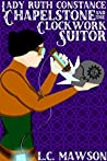 Lady Ruth Constance Chapelstone and the Clockwork Suitor (The Lady Ruth Constance Chapelstone Chronicles #1)