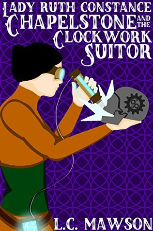 Lady Ruth Constance Chapelstone and the Clockwork Suitor by L.C. Mawson