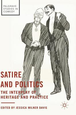 Satire and Politics The Interplay of Heritage and Practice (Palgrave Studies in Comedy)