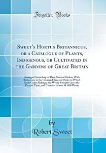 Sweet's Hortus Britannicus, or a Catalogue of Plants, Indigenous, or Cultivated in the Gardens of Great Britain: Arranged According to Their Natural Orders, with References to the Linnean Class and Order to Which Each Genus Belongs, the Whole Brought Up T