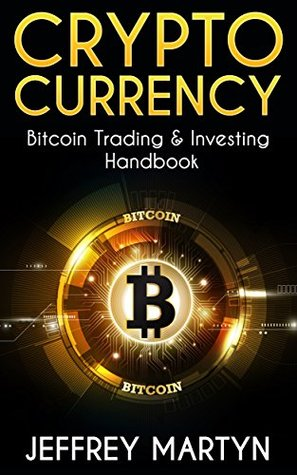 Cryptocurrency: Bitcoin Trading & Investing Handbook (Blockchain, Mining, Investing, Sell Bitcoins, Buy Bitcoins, Investing strategies, Cryptoassets, Bitcoin Wallets)