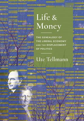 Life and Money The Genealogy of the Liberal Economy and the Displacement of Politics