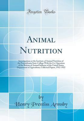 Animal Nutrition: Investigations at the Institute of Animal Nutrition of the Pennsylvania State College with the Co-Operation of the Bureau of Animal Industry of the United States Department of Agriculture; Collected Papers, 1912-1922 (Classic Reprint)