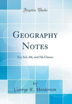 Geography Notes: For 3rd, 4th, and 5th Classes George E Henderson