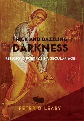 Thick and Dazzling Darkness Religious Poetry in a Secular Age