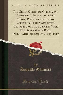 The Greek Question; Greece, and Tomorrow; Hellenism in Asia Minor; Persecutions of the Greeks in Turkey Since the Beginning of the European War; The Greek White Book, Diplomatic Documents, 1913-1917 (Classic Reprint)