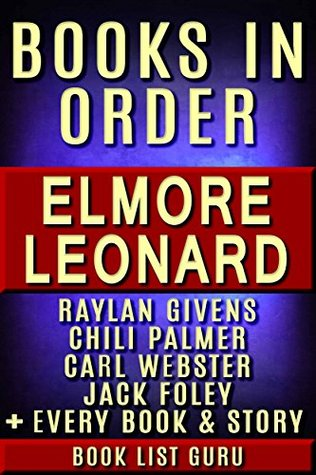 Elmore Leonard Books in Order: Raylan Givens series (Justified books), Chili Palmer, Carl Webster, Jack Foley, Ryan, children's books, all short stories, ... and nonfiction. (Series Order Book 29)
