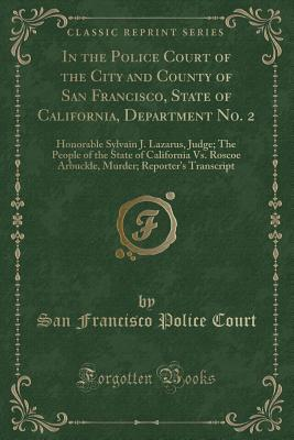 In the Police Court of the City and County of San Francisco, State of California, Department No. 2: Honorable Sylvain J. Lazarus, Judge; The People of the State of California vs. Roscoe Arbuckle, Murder; Reporter's Transcript (Classic Reprint)