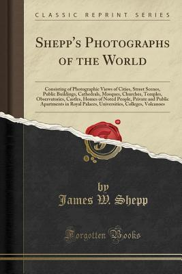 Shepp's Photographs of the World: Consisting of Photographic Views of Cities, Street Scenes, Public Buildings, Cathedrals, Mosques, Churches, Temples, Observatories, Castles, Homes of Noted People, Private and Public Apartments in Royal Palaces, Universit