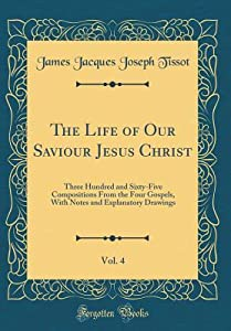 The Life of Our Saviour Jesus Christ, Vol. 4: Three Hundred and Sixty-Five Compositions from the Four Gospels, with Notes and Explanatory Drawings