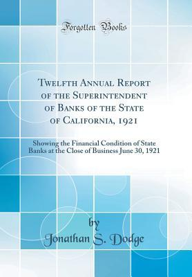 Twelfth Annual Report of the Superintendent of Banks of the State of California, 1921: Showing the Financial Condition of State Banks at the Close of Business June 30, 1921 (Classic Reprint)