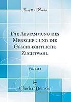 Die Abstammung Des Menschen Und Die Geschlechtliche Zuchtwahl, Vol. 1 of 2 (Classic Reprint)