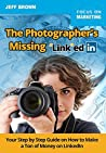 """The Photographers Missing """"Link""""edIn: Your Step by Step Guide on How to Make a Ton of Money on LinkedIn"""