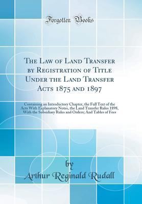 The Law of Land Transfer by Registration of Title Under the Land Transfer Acts 1875 and 1897: Containing an Introductory Chapter, the Full Text of the Acts with Explanatory Notes, the Land Transfer Rules 1898, with the Subsidiary Rules and Orders; And Tab