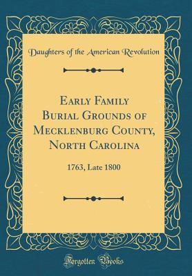 Early Family Burial Grounds of Mecklenburg County, North Carolina: 1763, Late 1800 (Classic Reprint)