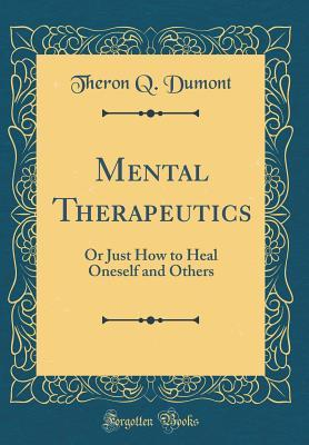 Mental Therapeutics: Or Just How to Heal Oneself and Others Theron Q Dumont