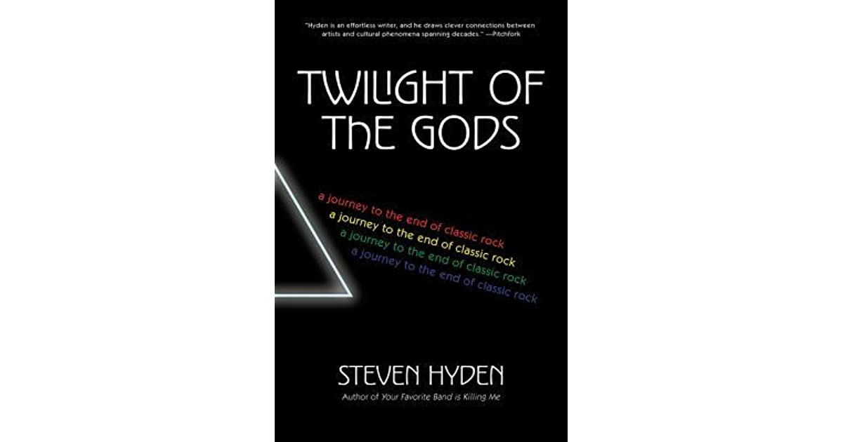 Twilight Of The Gods A Journey To End Classic Rock By Steven Hyden