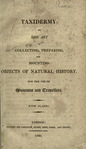 Taxidermy, or the Art of Collecting, Preparing, and Mounting Objects of Natural History: For the Use of Museums and Travellers
