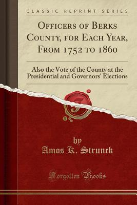 Officers of Berks County, for Each Year, from 1752 to 1860: Also the Vote of the County at the Presidential and Governors' Elections (Classic Reprint)