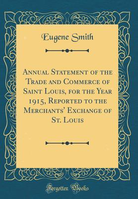 Annual Statement of the Trade and Commerce of Saint Louis, for the Year 1915, Reported to the Merchants Exchange of St. Louis  by  Eugene Smith