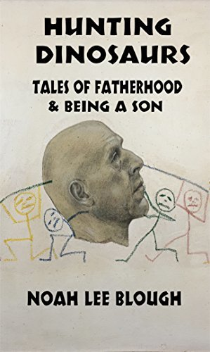 Hunting Dinosaurs: Tales of Fatherhood and Being a Son  by  Noah Lee Blough